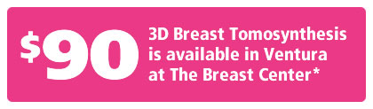 $90 - 3D Breast Tomosynthesis is available in Ventura at The Breast Center*